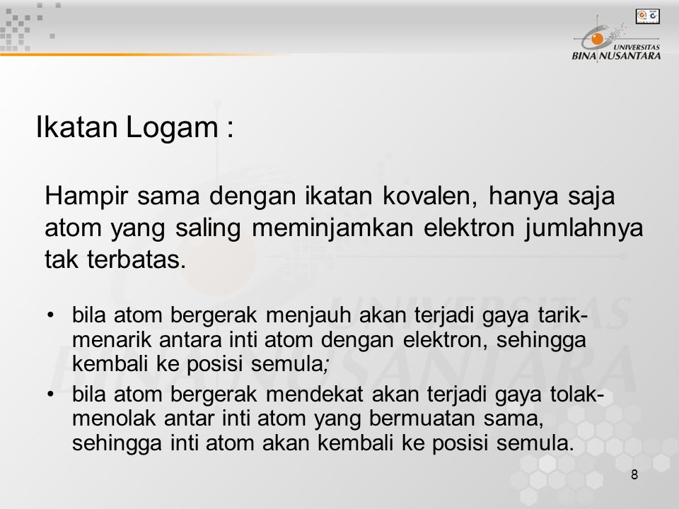 Ikatan Logam : Hampir sama dengan ikatan kovalen, hanya saja atom yang saling meminjamkan elektron jumlahnya tak terbatas.