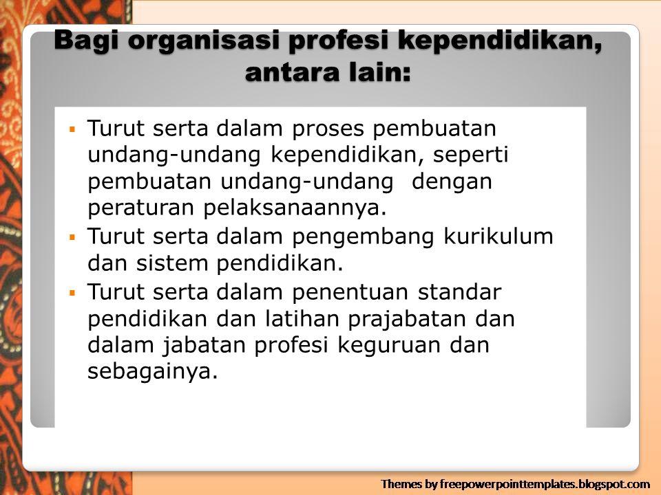 Bagi organisasi profesi kependidikan, antara lain: