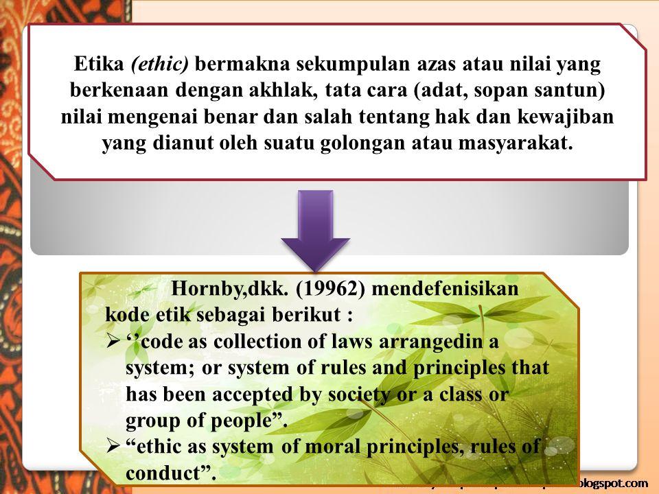 Etika (ethic) bermakna sekumpulan azas atau nilai yang berkenaan dengan akhlak, tata cara (adat, sopan santun) nilai mengenai benar dan salah tentang hak dan kewajiban yang dianut oleh suatu golongan atau masyarakat.