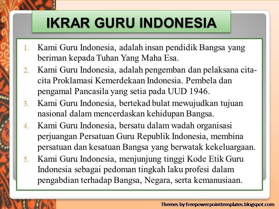 IKRAR GURU INDONESIA Kami Guru Indonesia, adalah insan pendidik Bangsa yang beriman kepada Tuhan Yang Maha Esa.