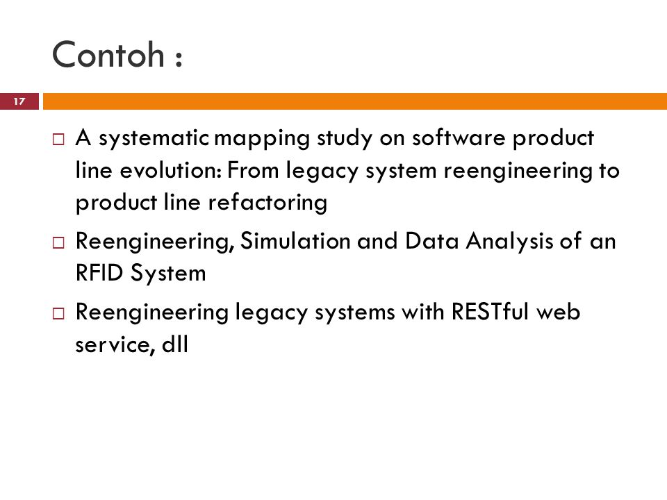Contoh : A systematic mapping study on software product line evolution: From legacy system reengineering to product line refactoring.