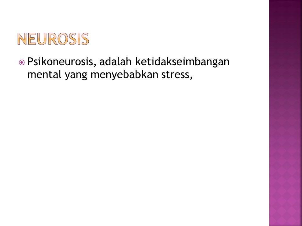 Neurosis Psikoneurosis, adalah ketidakseimbangan mental yang menyebabkan stress,