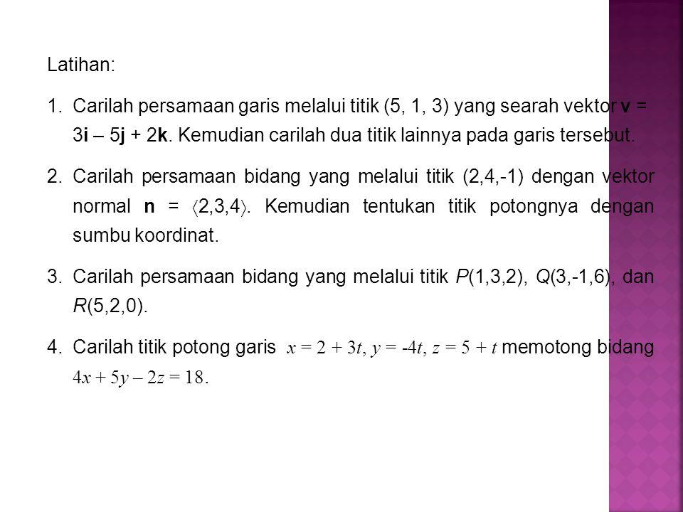 Latihan: Carilah persamaan garis melalui titik (5, 1, 3) yang searah vektor v = 3i – 5j + 2k. Kemudian carilah dua titik lainnya pada garis tersebut.