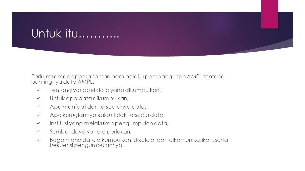 Untuk itu……….. Perlu kesamaan pemahaman para pelaku pembangunan AMPL tentang pentingnya data AMPL.