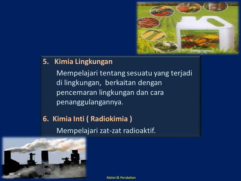 6. Kimia Inti ( Radiokimia ) Mempelajari zat-zat radioaktif.