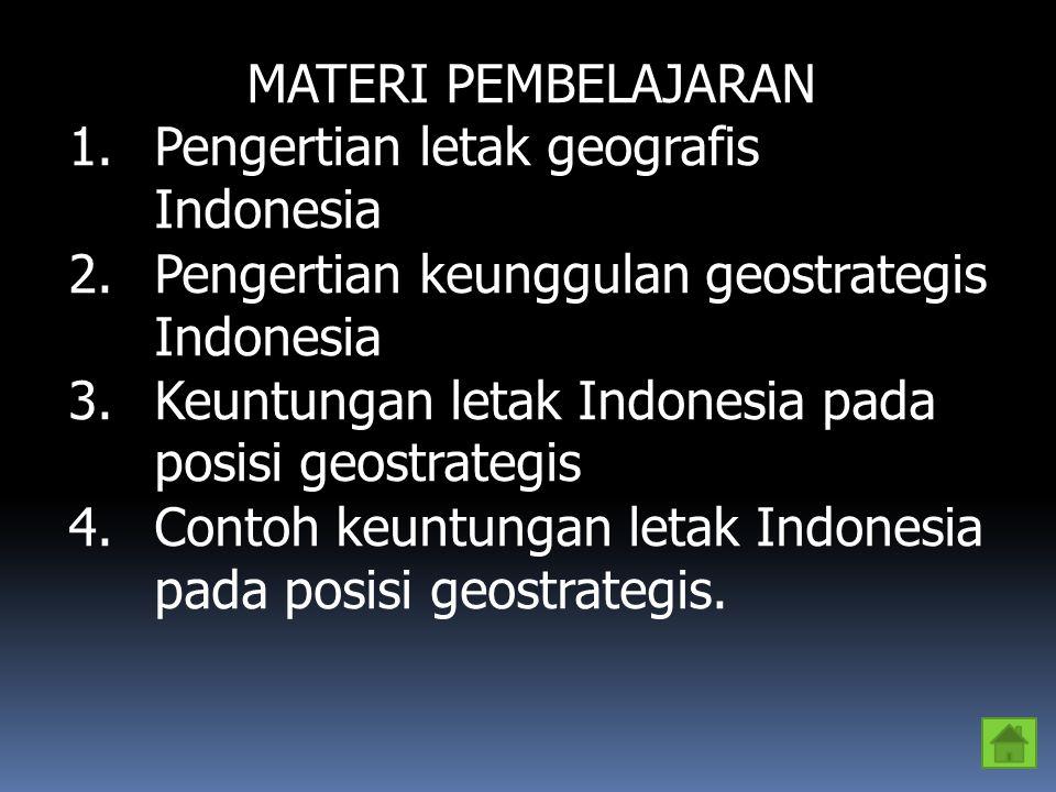 MATERI PEMBELAJARAN Pengertian letak geografis Indonesia. Pengertian keunggulan geostrategis Indonesia.