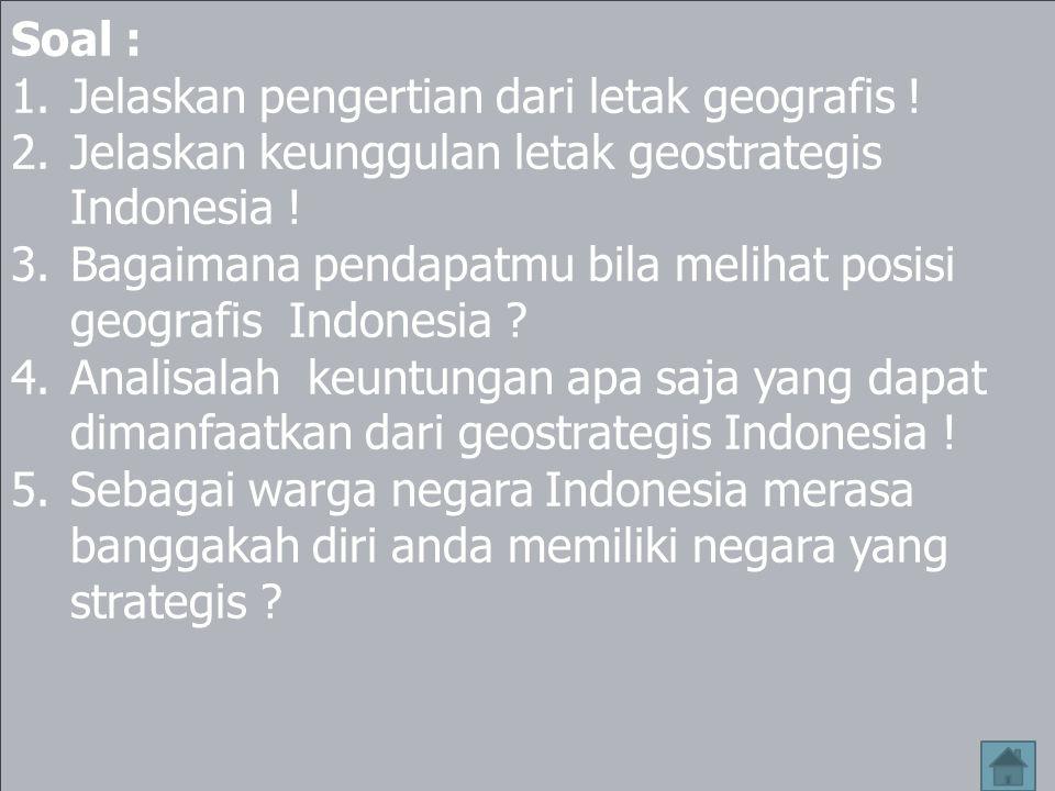 Soal : Jelaskan pengertian dari letak geografis ! Jelaskan keunggulan letak geostrategis Indonesia !
