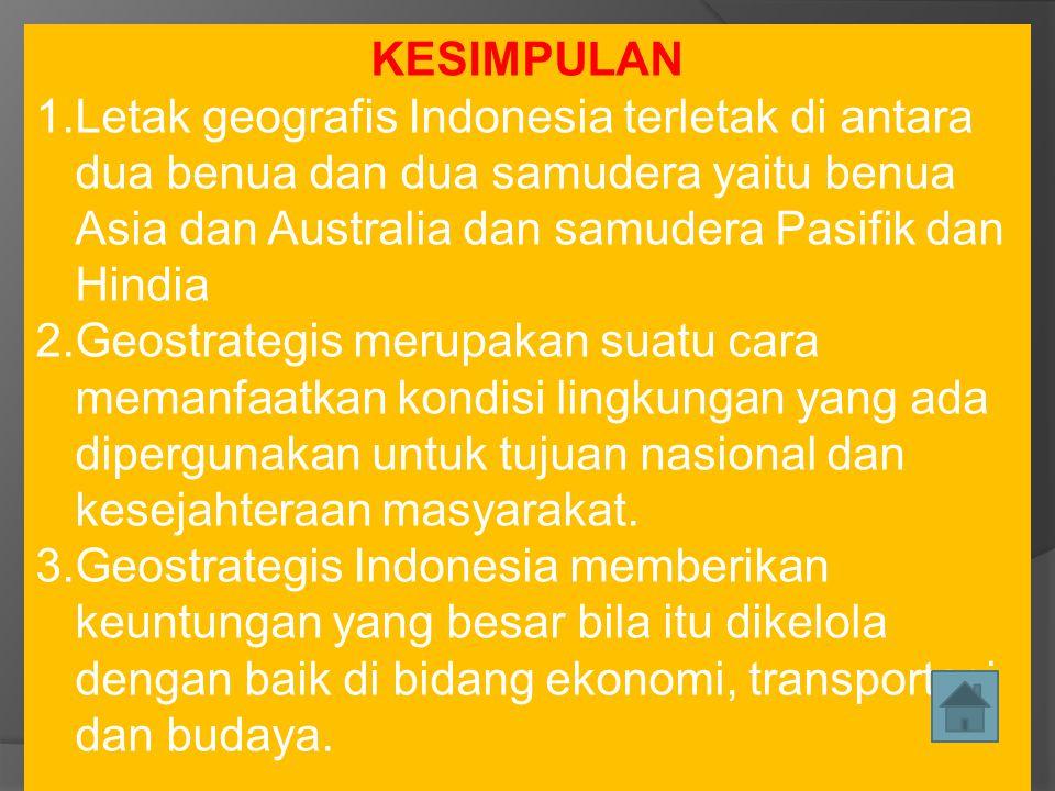 KESIMPULAN Letak geografis Indonesia terletak di antara dua benua dan dua samudera yaitu benua Asia dan Australia dan samudera Pasifik dan Hindia.