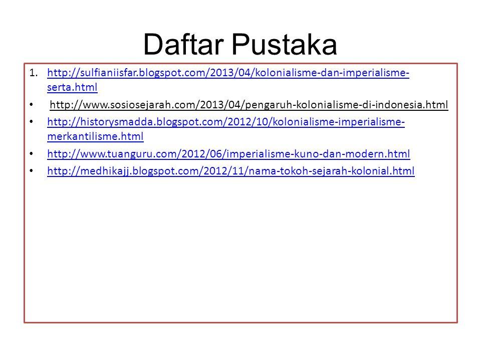Daftar Pustaka http://sulfianiisfar.blogspot.com/2013/04/kolonialisme-dan-imperialisme-serta.html.