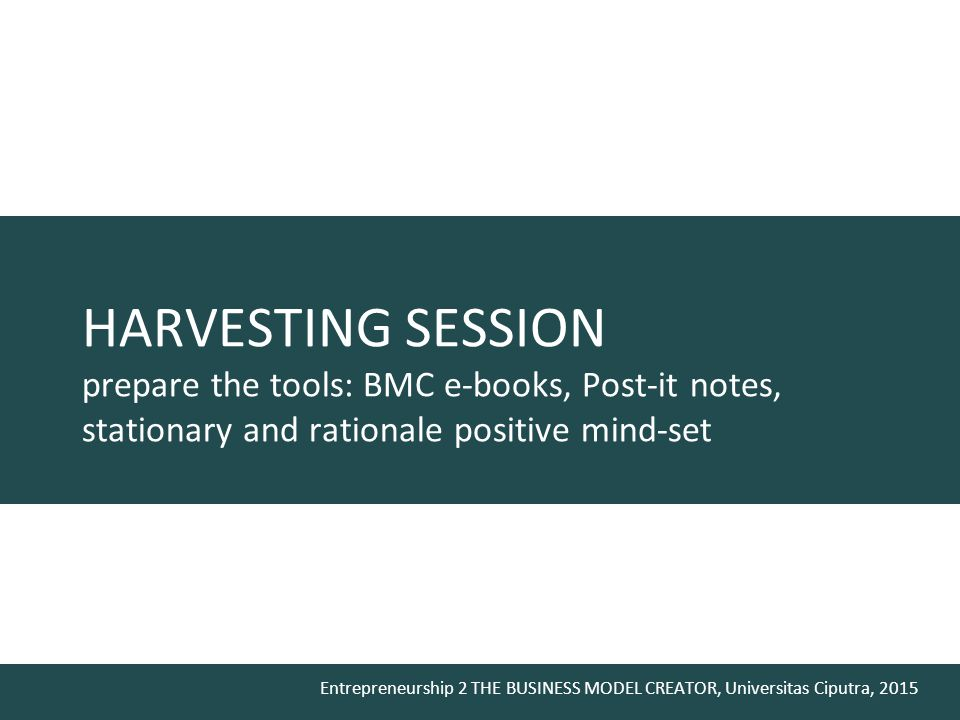 HARVESTING SESSION prepare the tools: BMC e-books, Post-it notes, stationary and rationale positive mind-set