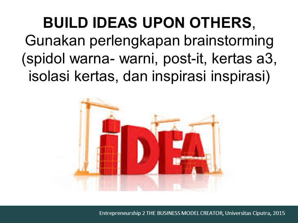 BUILD IDEAS UPON OTHERS, Gunakan perlengkapan brainstorming (spidol warna- warni, post-it, kertas a3, isolasi kertas, dan inspirasi inspirasi)