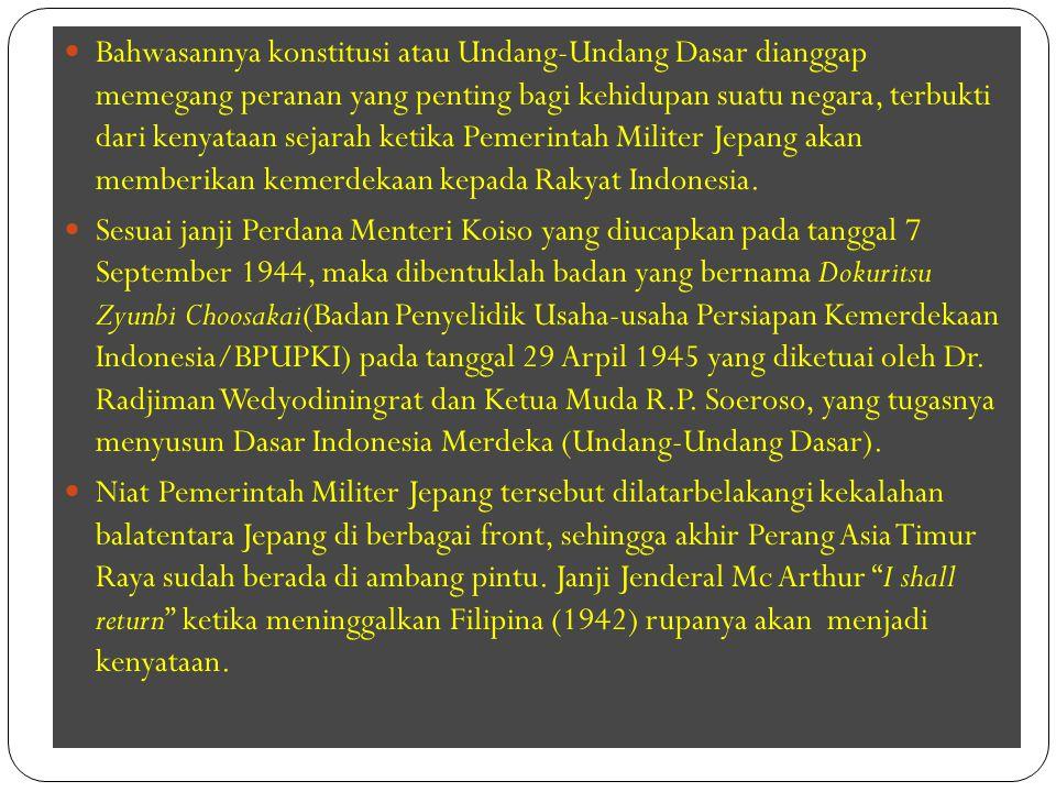 Bahwasannya konstitusi atau Undang-Undang Dasar dianggap memegang peranan yang penting bagi kehidupan suatu negara, terbukti dari kenyataan sejarah ketika Pemerintah Militer Jepang akan memberikan kemerdekaan kepada Rakyat Indonesia.