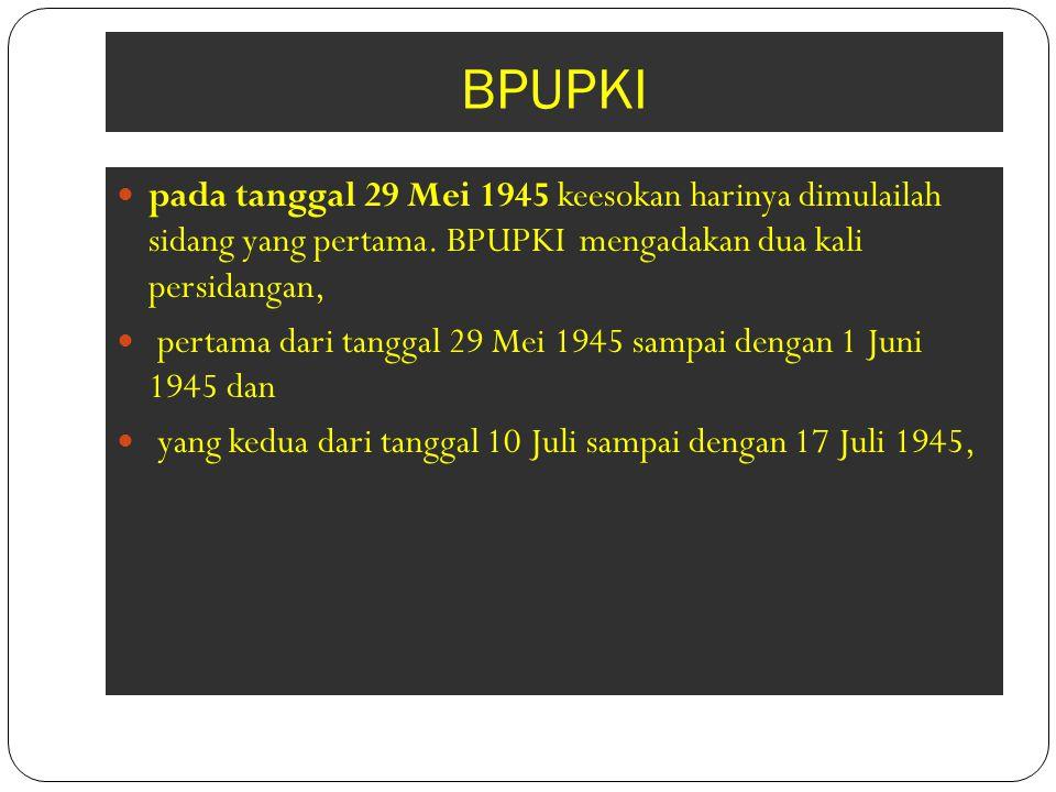 BPUPKI pada tanggal 29 Mei 1945 keesokan harinya dimulailah sidang yang pertama. BPUPKI mengadakan dua kali persidangan,