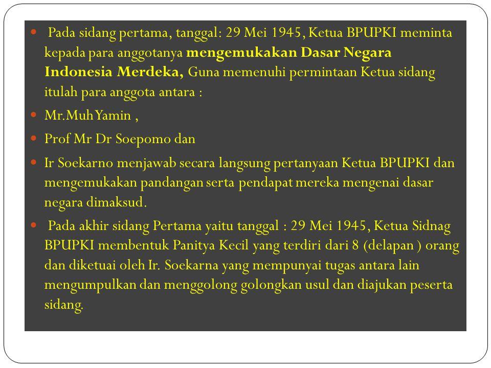 Pada sidang pertama, tanggal: 29 Mei 1945, Ketua BPUPKI meminta kepada para anggotanya mengemukakan Dasar Negara Indonesia Merdeka, Guna memenuhi permintaan Ketua sidang itulah para anggota antara :
