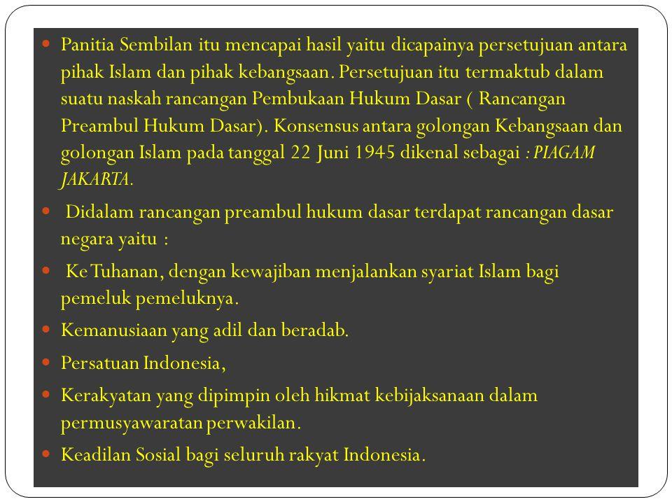 Panitia Sembilan itu mencapai hasil yaitu dicapainya persetujuan antara pihak Islam dan pihak kebangsaan. Persetujuan itu termaktub dalam suatu naskah rancangan Pembukaan Hukum Dasar ( Rancangan Preambul Hukum Dasar). Konsensus antara golongan Kebangsaan dan golongan Islam pada tanggal 22 Juni 1945 dikenal sebagai : PIAGAM JAKARTA.
