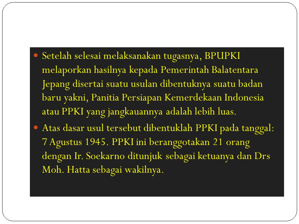 Setelah selesai melaksanakan tugasnya, BPUPKI melaporkan hasilnya kepada Pemerintah Balatentara Jepang disertai suatu usulan dibentuknya suatu badan baru yakni, Panitia Persiapan Kemerdekaan Indonesia atau PPKI yang jangkauannya adalah lebih luas.