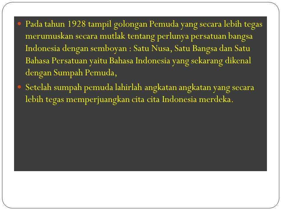 Pada tahun 1928 tampil golongan Pemuda yang secara lebih tegas merumuskan secara mutlak tentang perlunya persatuan bangsa Indonesia dengan semboyan : Satu Nusa, Satu Bangsa dan Satu Bahasa Persatuan yaitu Bahasa Indonesia yang sekarang dikenal dengan Sumpah Pemuda,