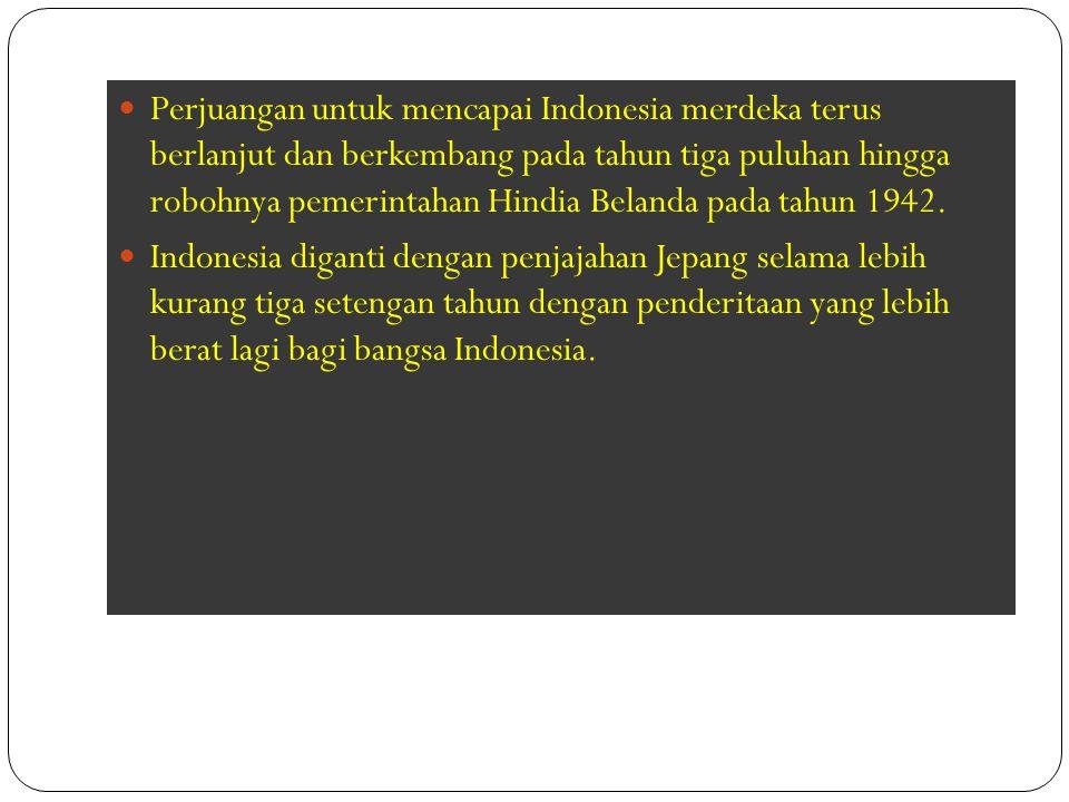 Perjuangan untuk mencapai Indonesia merdeka terus berlanjut dan berkembang pada tahun tiga puluhan hingga robohnya pemerintahan Hindia Belanda pada tahun 1942.