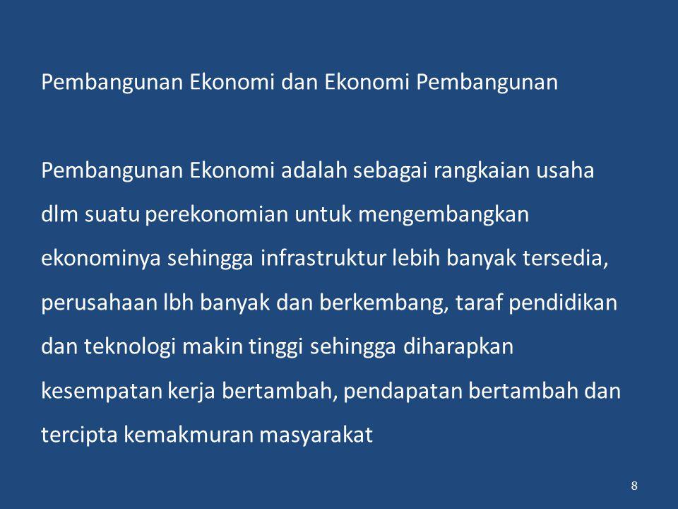 Pembangunan Ekonomi dan Ekonomi Pembangunan Pembangunan Ekonomi adalah sebagai rangkaian usaha dlm suatu perekonomian untuk mengembangkan ekonominya sehingga infrastruktur lebih banyak tersedia, perusahaan lbh banyak dan berkembang, taraf pendidikan dan teknologi makin tinggi sehingga diharapkan kesempatan kerja bertambah, pendapatan bertambah dan tercipta kemakmuran masyarakat