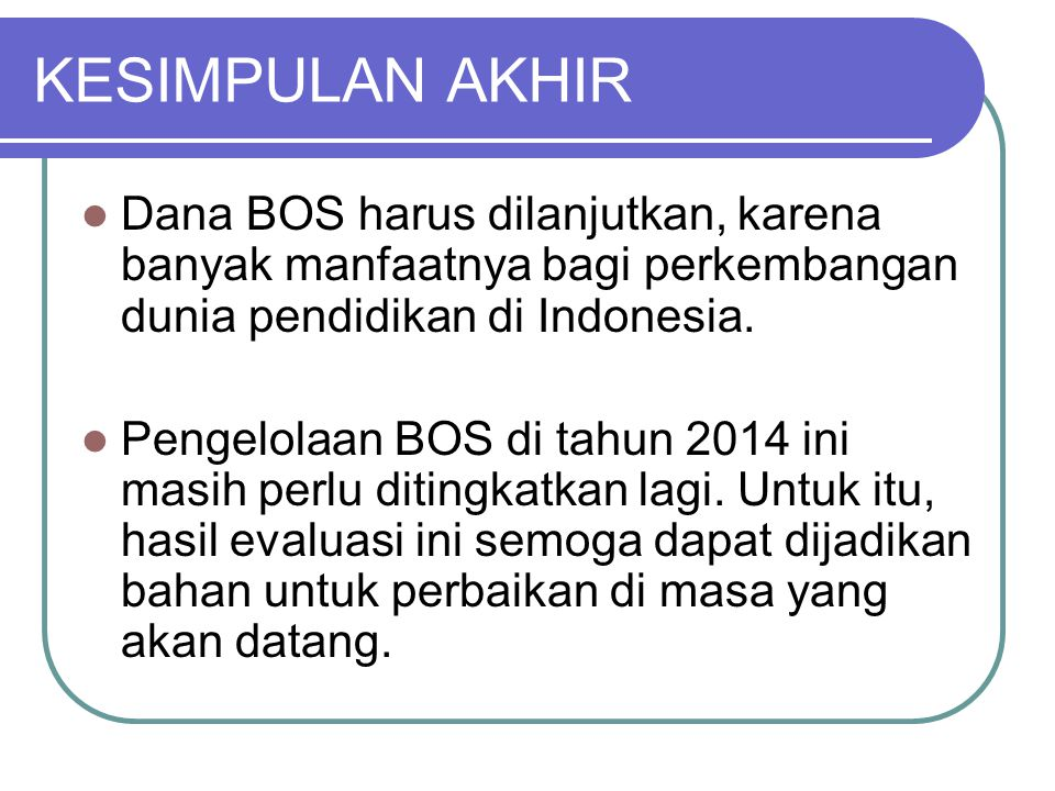 KESIMPULAN AKHIR Dana BOS harus dilanjutkan, karena banyak manfaatnya bagi perkembangan dunia pendidikan di Indonesia.