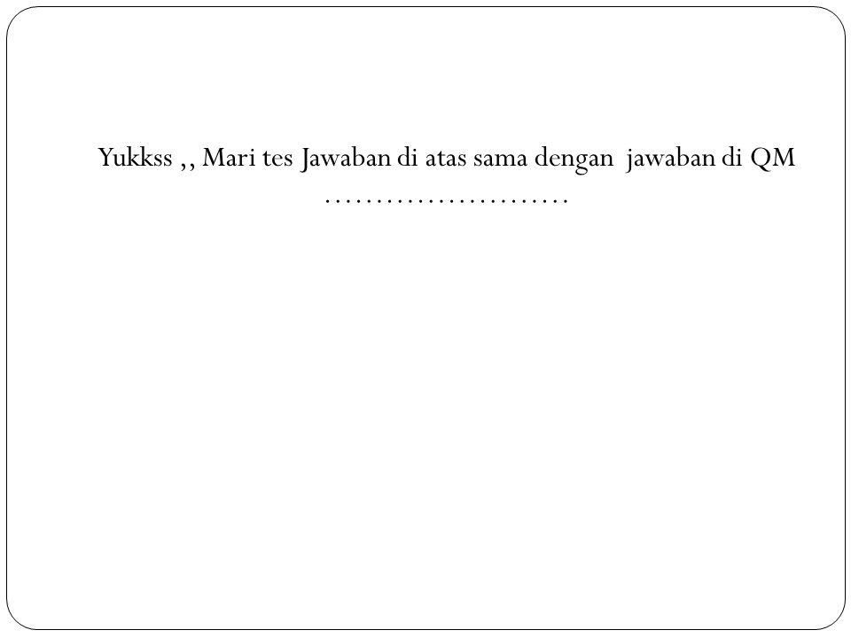 Yukkss ,, Mari tes Jawaban di atas sama dengan jawaban di QM ……………………