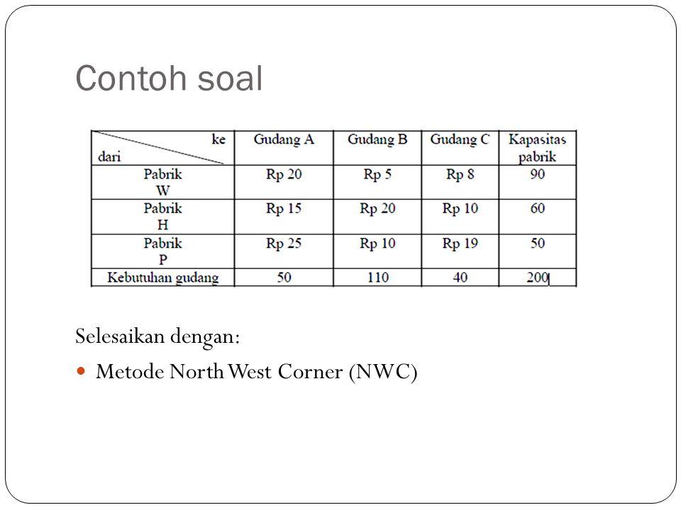 Contoh soal Selesaikan dengan: Metode North West Corner (NWC)
