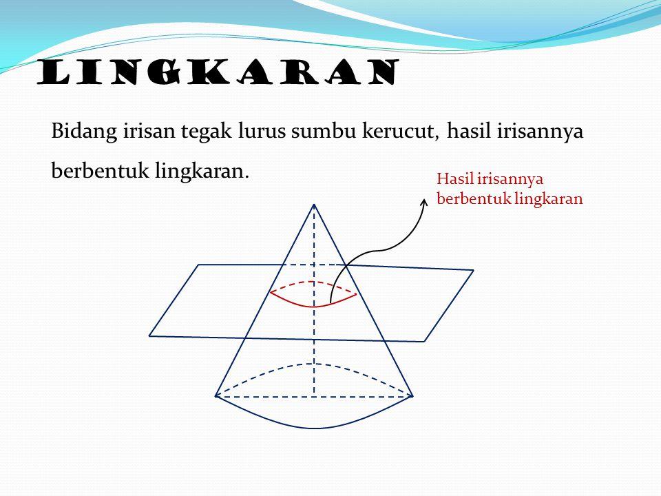 Lingkaran Bidang irisan tegak lurus sumbu kerucut, hasil irisannya berbentuk lingkaran.