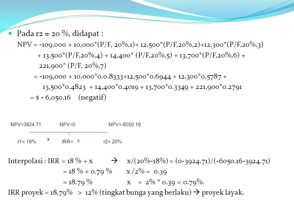 Pada r2 = 20 %, didapat : NPV = -109,000 + 10,000*(P/F, 20%,1)+ 12,500*(P/F,20%,2)+12,300*(P/F,20%,3)