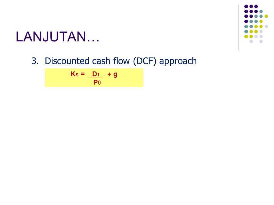 LANJUTAN… 3. Discounted cash flow (DCF) approach Ks = D1 + g P0