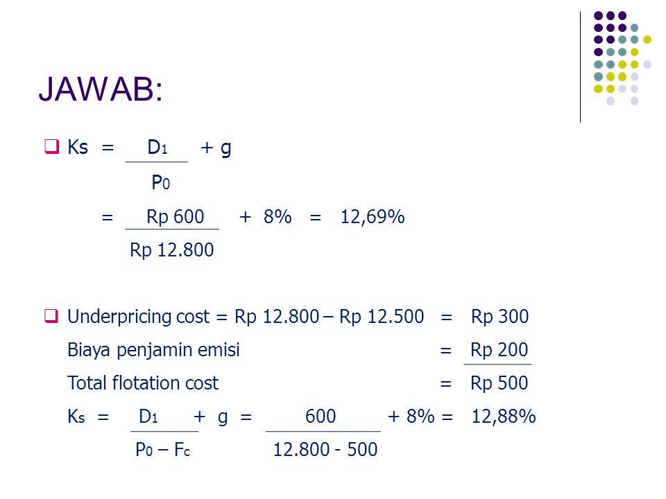 JAWAB: Ks = D1 + g. P0. = Rp 600 + 8% = 12,69% Rp 12.800. Underpricing cost = Rp 12.800 – Rp 12.500 = Rp 300.