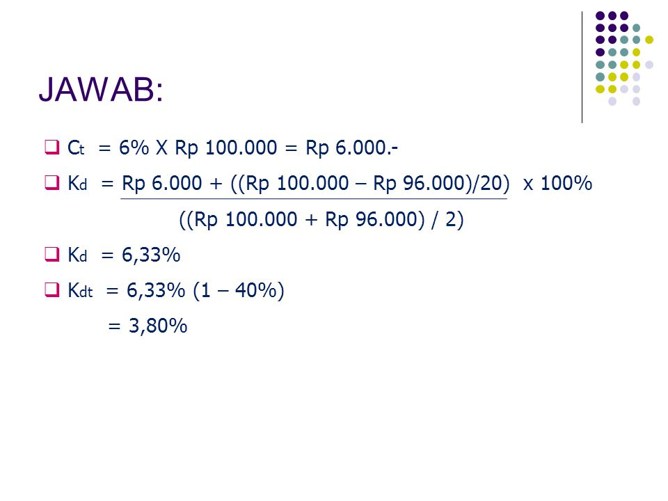 JAWAB: Ct = 6% X Rp 100.000 = Rp 6.000.- Kd = Rp 6.000 + ((Rp 100.000 – Rp 96.000)/20) x 100% ((Rp 100.000 + Rp 96.000) / 2)