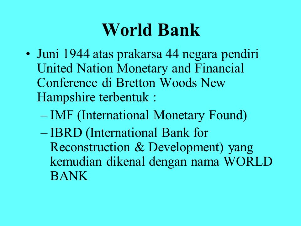World Bank Juni 1944 atas prakarsa 44 negara pendiri United Nation Monetary and Financial Conference di Bretton Woods New Hampshire terbentuk :