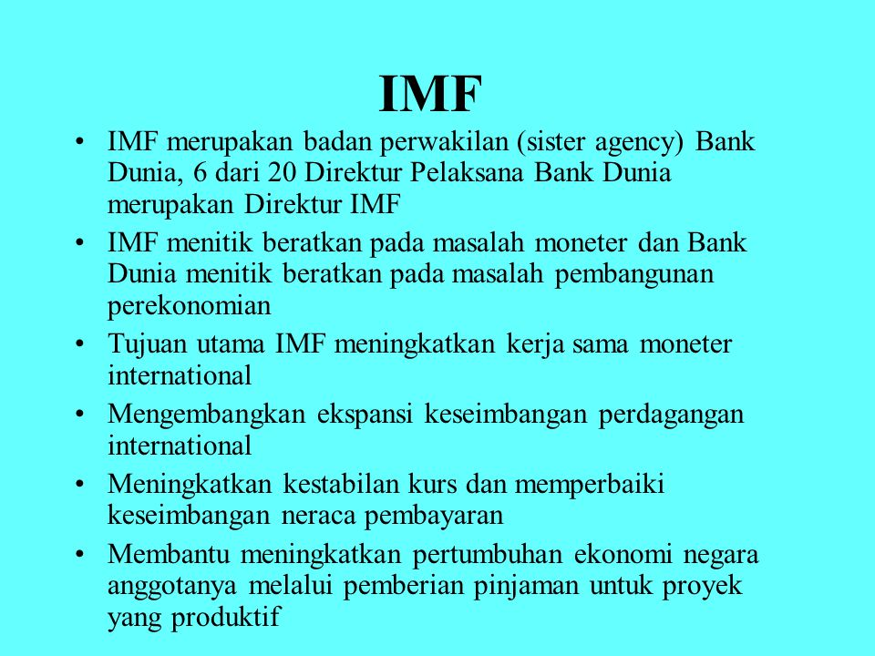 IMF IMF merupakan badan perwakilan (sister agency) Bank Dunia, 6 dari 20 Direktur Pelaksana Bank Dunia merupakan Direktur IMF.