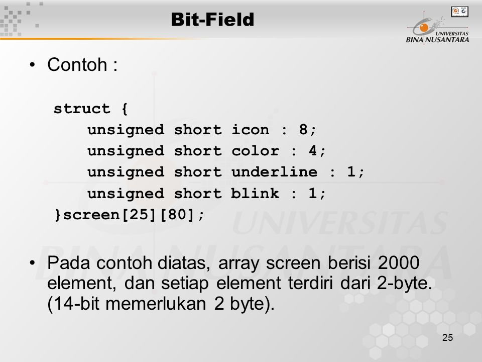 Bit-Field Contoh : struct { unsigned short icon : 8; unsigned short color : 4; unsigned short underline : 1;