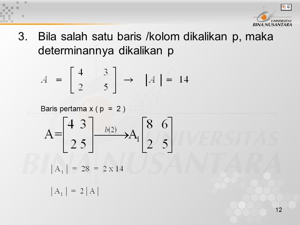Bila salah satu baris /kolom dikalikan p, maka determinannya dikalikan p