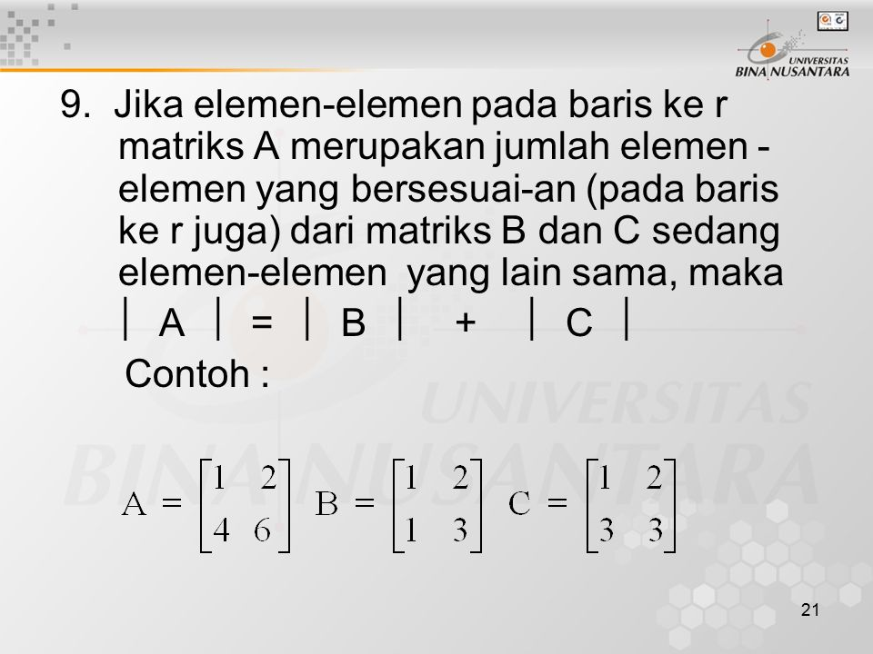 9. Jika elemen-elemen pada baris ke r matriks A merupakan jumlah elemen -elemen yang bersesuai-an (pada baris ke r juga) dari matriks B dan C sedang elemen-elemen yang lain sama, maka