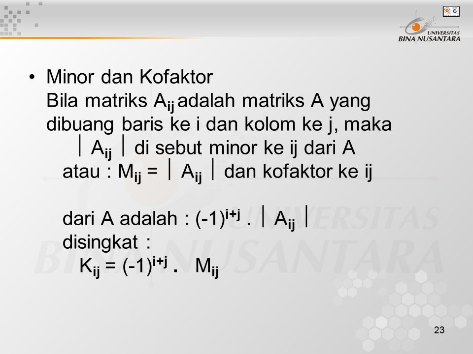Minor dan Kofaktor Bila matriks Aij adalah matriks A yang dibuang baris ke i dan kolom ke j, maka  Aij  di sebut minor ke ij dari A atau : Mij =  Aij  dan kofaktor ke ij dari A adalah : (-1)i+j .