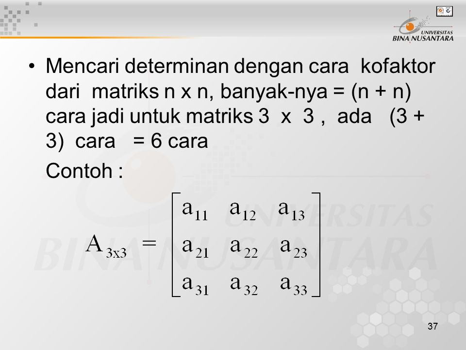 Mencari determinan dengan cara kofaktor dari matriks n x n, banyak-nya = (n + n) cara jadi untuk matriks 3 x 3 , ada (3 + 3) cara = 6 cara