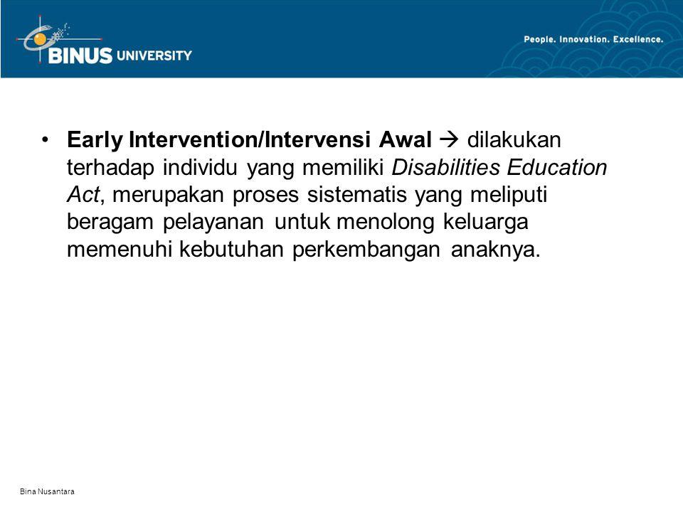 Early Intervention/Intervensi Awal  dilakukan terhadap individu yang memiliki Disabilities Education Act, merupakan proses sistematis yang meliputi beragam pelayanan untuk menolong keluarga memenuhi kebutuhan perkembangan anaknya.