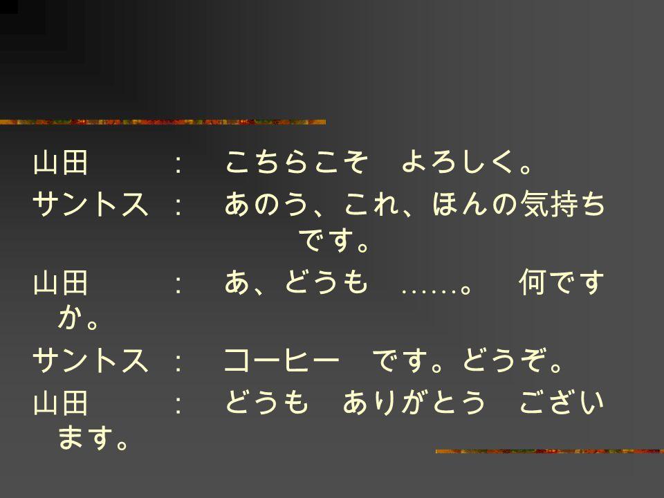 山田 : こちらこそ よろしく。 サントス : あのう、これ、ほんの気持ち です。 山田 : あ、どうも ……。 何ですか。 サントス : コーヒー です。どうぞ。 山田 : どうも ありがとう ございます。