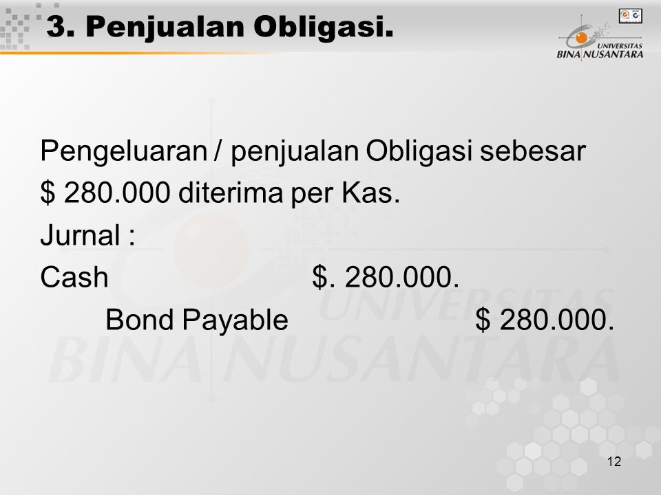 3. Penjualan Obligasi. Pengeluaran / penjualan Obligasi sebesar. $ 280.000 diterima per Kas. Jurnal :