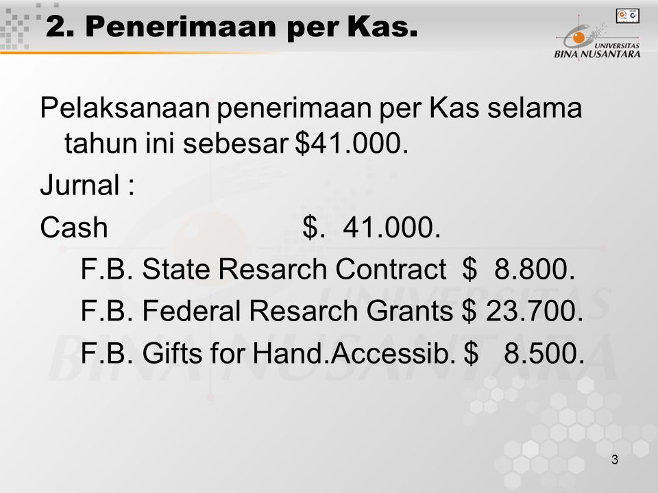2. Penerimaan per Kas. Pelaksanaan penerimaan per Kas selama tahun ini sebesar $41.000. Jurnal : Cash $. 41.000.