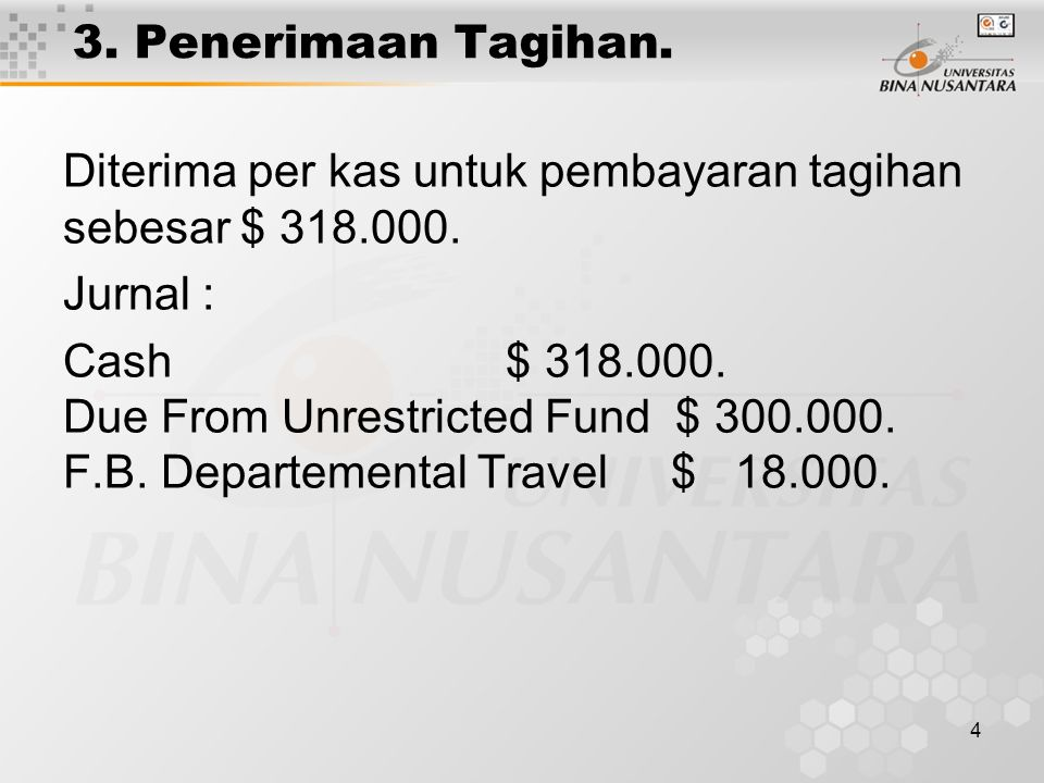 3. Penerimaan Tagihan. Diterima per kas untuk pembayaran tagihan sebesar $ 318.000. Jurnal :
