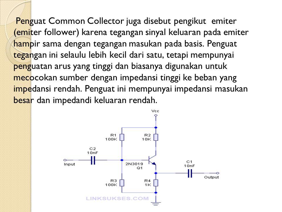 Penguat Common Collector juga disebut pengikut emiter (emiter follower) karena tegangan sinyal keluaran pada emiter hampir sama dengan tegangan masukan pada basis.
