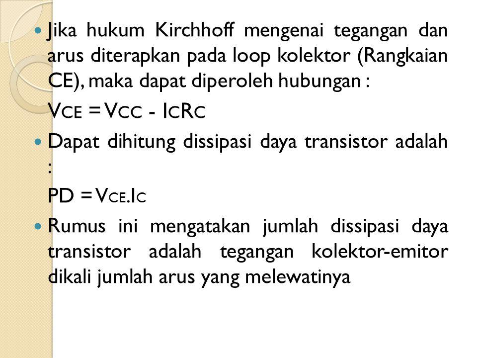 Jika hukum Kirchhoff mengenai tegangan dan arus diterapkan pada loop kolektor (Rangkaian CE), maka dapat diperoleh hubungan :