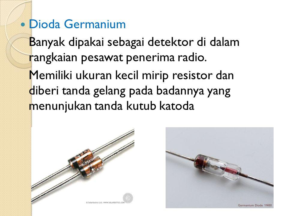 Dioda Germanium Banyak dipakai sebagai detektor di dalam rangkaian pesawat penerima radio.