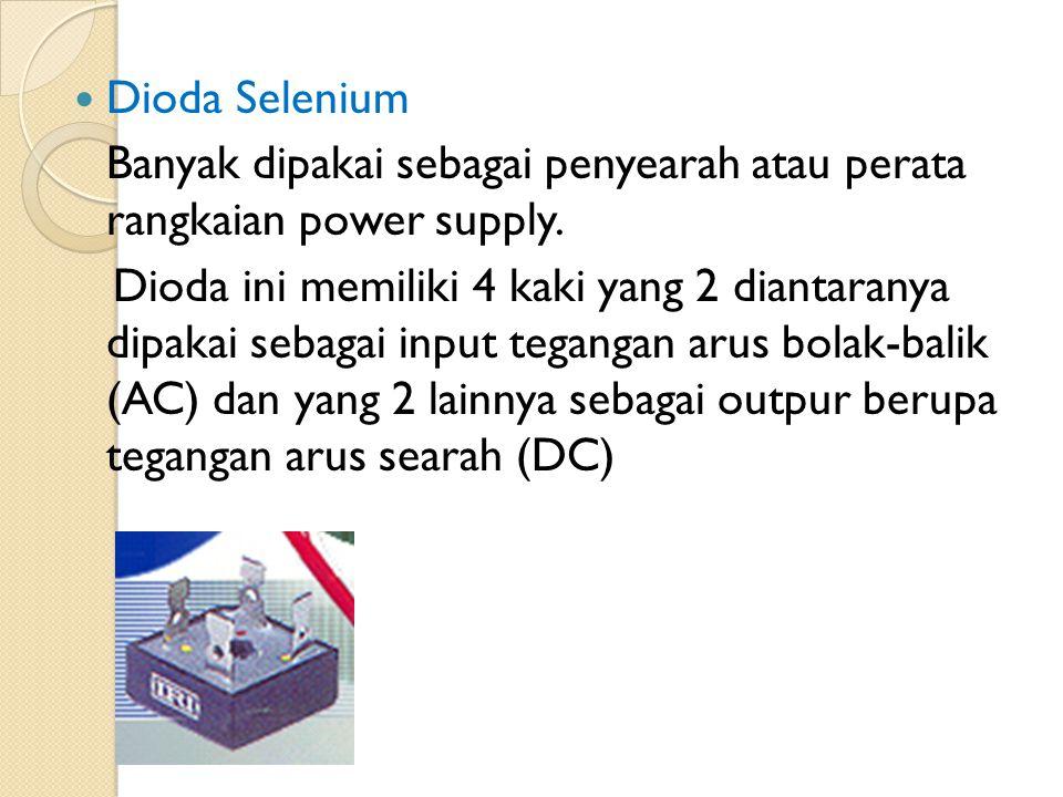 Dioda Selenium Banyak dipakai sebagai penyearah atau perata rangkaian power supply.