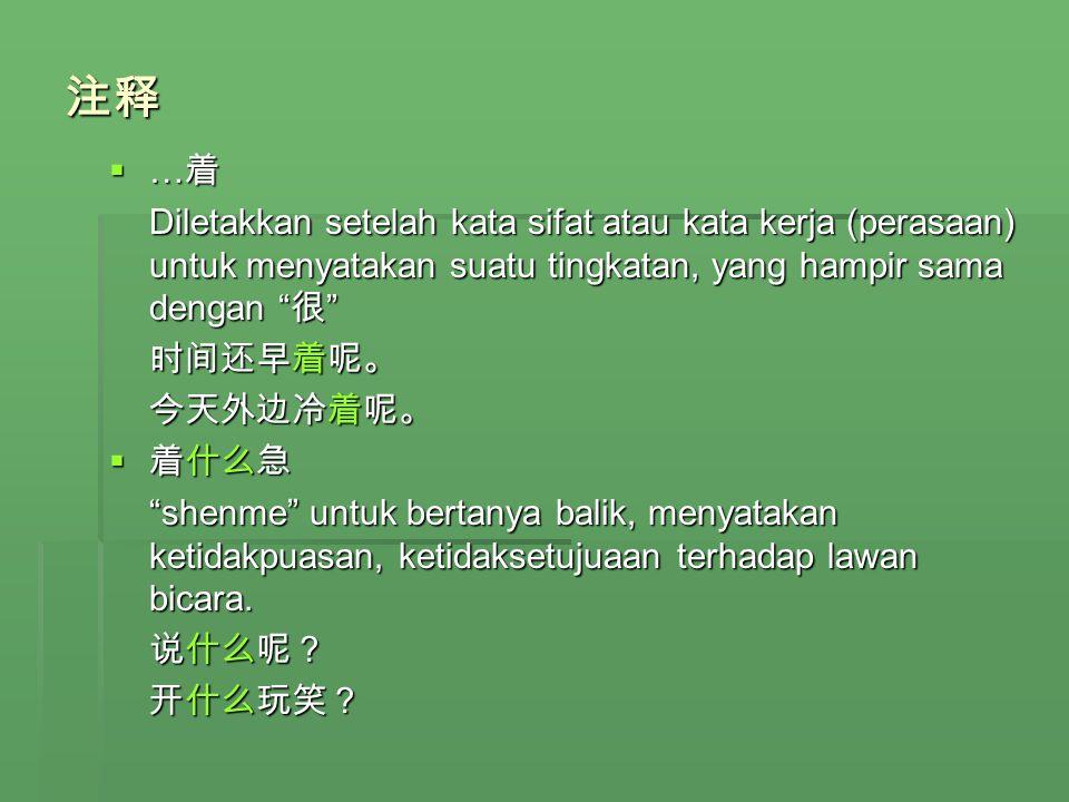 注释 …着. Diletakkan setelah kata sifat atau kata kerja (perasaan) untuk menyatakan suatu tingkatan, yang hampir sama dengan 很
