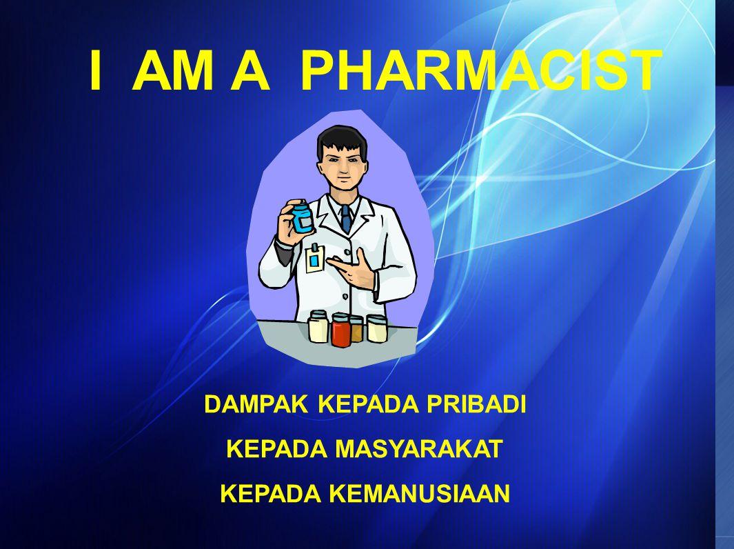 I AM A PHARMACIST DAMPAK KEPADA PRIBADI KEPADA MASYARAKAT
