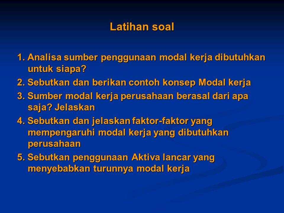 Latihan soal 1. Analisa sumber penggunaan modal kerja dibutuhkan untuk siapa 2. Sebutkan dan berikan contoh konsep Modal kerja.